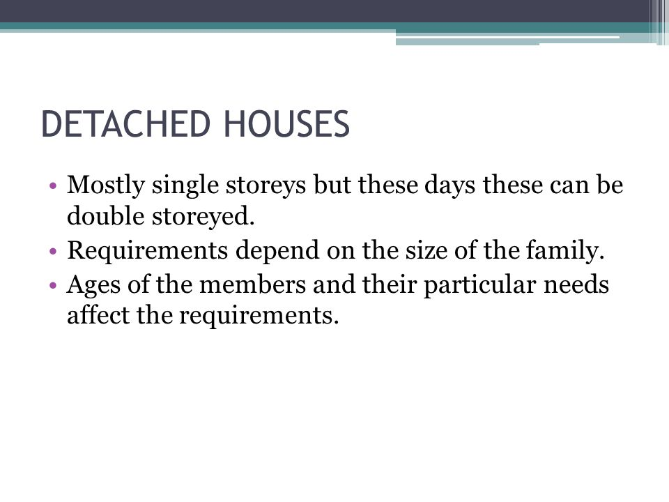 DETACHED HOUSES Mostly single storeys but these days these can be double storeyed. Requirements depend on the size of the family.