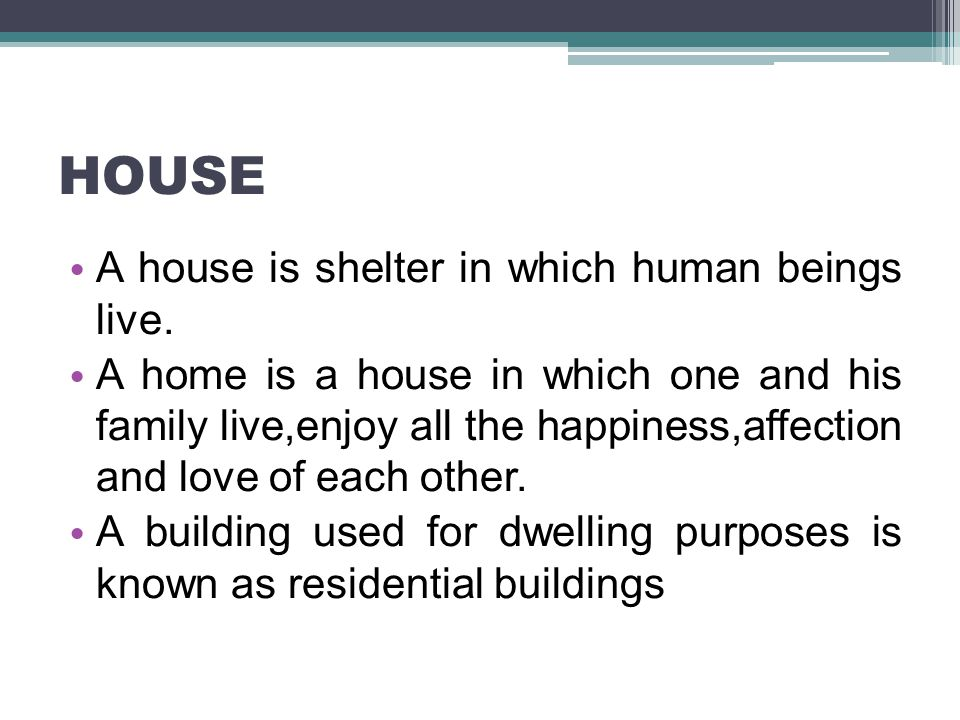 HOUSE A house is shelter in which human beings live.