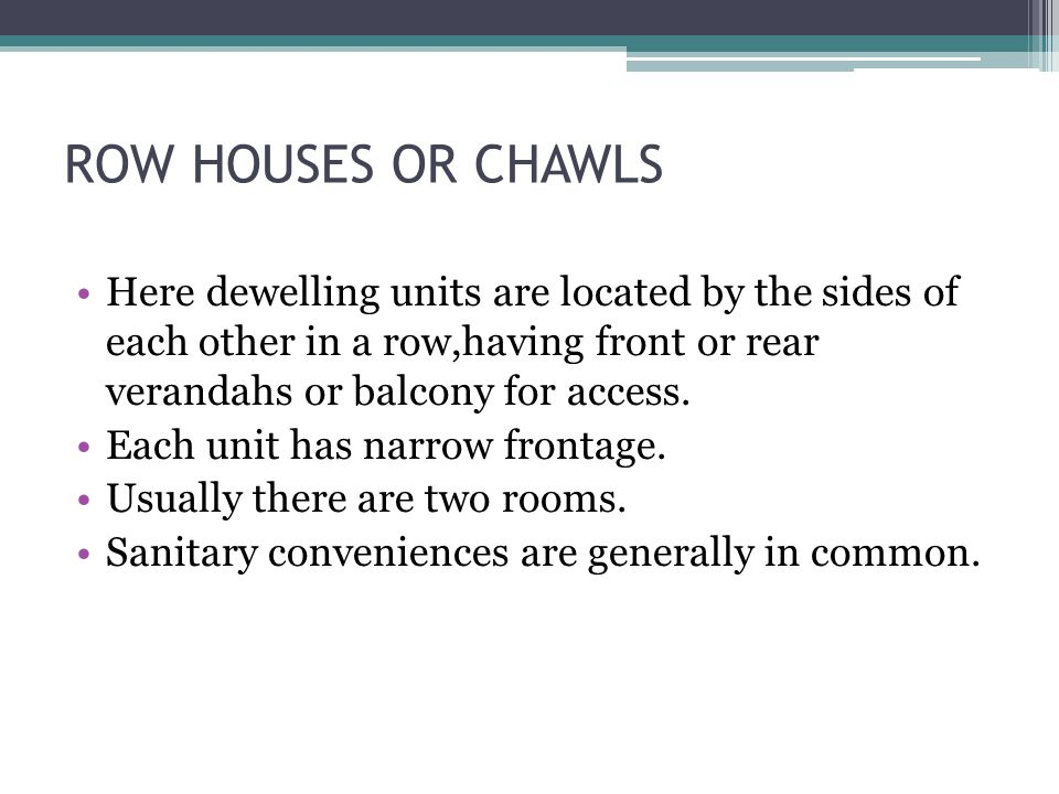 ROW HOUSES OR CHAWLS Here dewelling units are located by the sides of each other in a row,having front or rear verandahs or balcony for access.