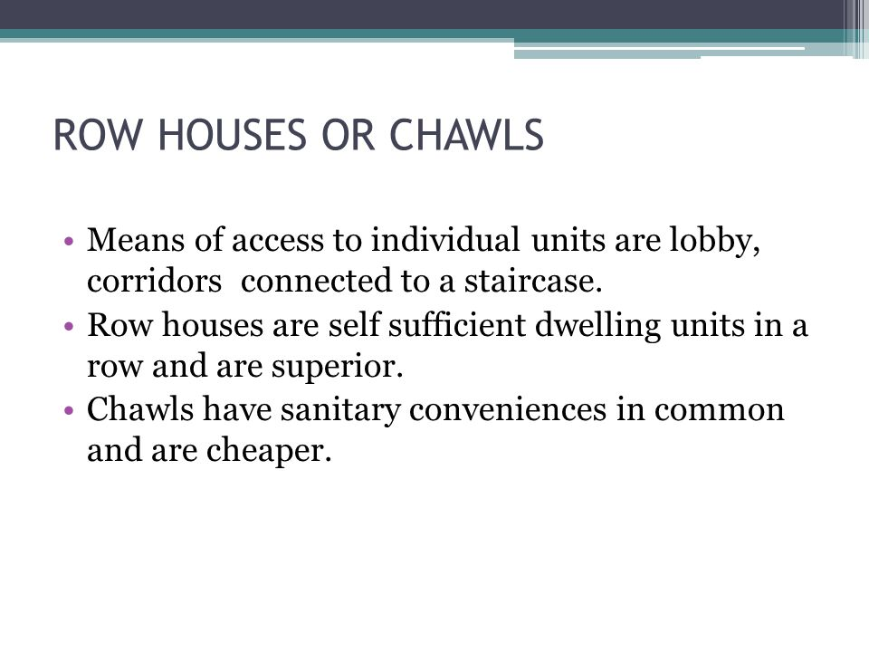 ROW HOUSES OR CHAWLS Means of access to individual units are lobby, corridors connected to a staircase.