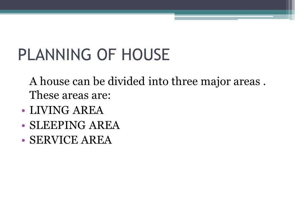 PLANNING OF HOUSE A house can be divided into three major areas . These areas are: LIVING AREA. SLEEPING AREA.
