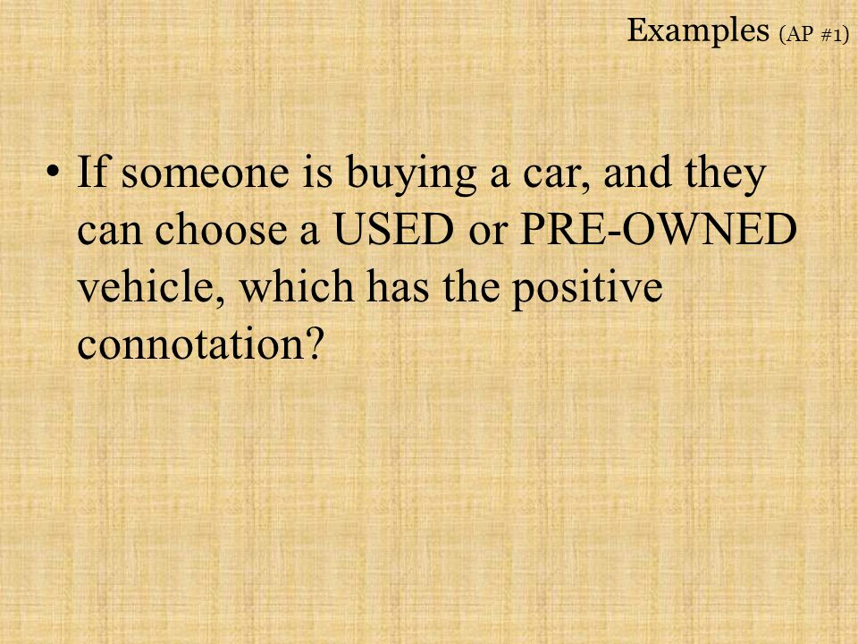 Examples (AP #1) If someone is buying a car, and they can choose a USED or PRE-OWNED vehicle, which has the positive connotation
