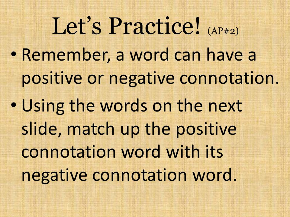 Let's Practice! (AP#2) Remember, a word can have a positive or negative connotation.