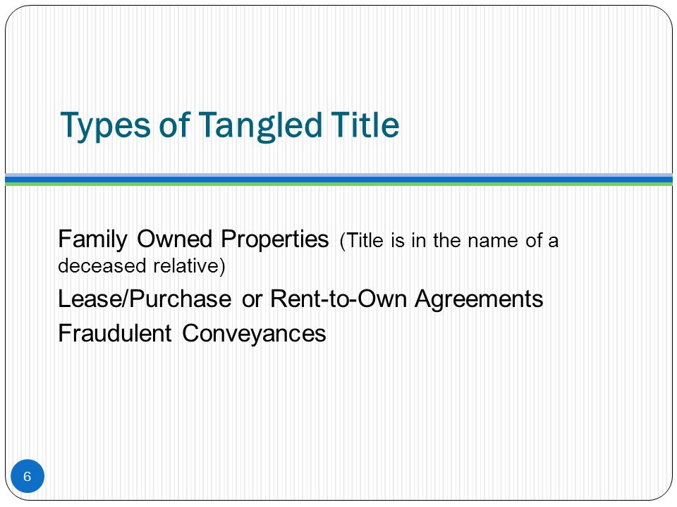Types of Tangled Title Family Owned Properties (Title is in the name of a deceased relative) Lease/Purchase or Rent-to-Own Agreements.