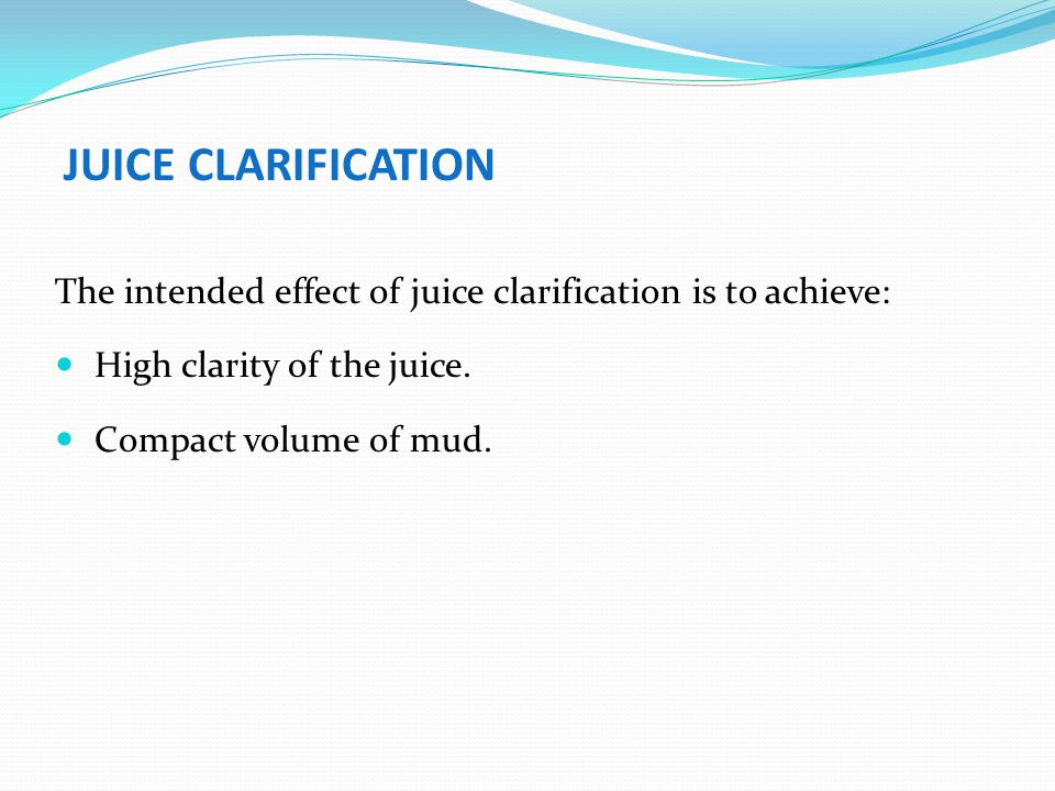 JUICE CLARIFICATION The intended effect of juice clarification is to achieve: High clarity of the juice.