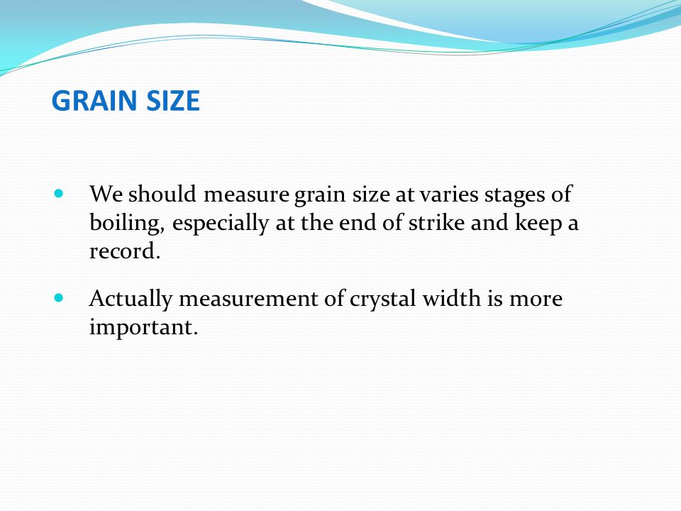 GRAIN SIZE We should measure grain size at varies stages of boiling, especially at the end of strike and keep a record.