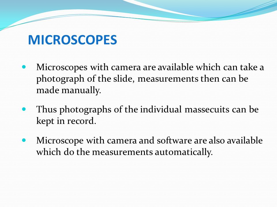 MICROSCOPES Microscopes with camera are available which can take a photograph of the slide, measurements then can be made manually.