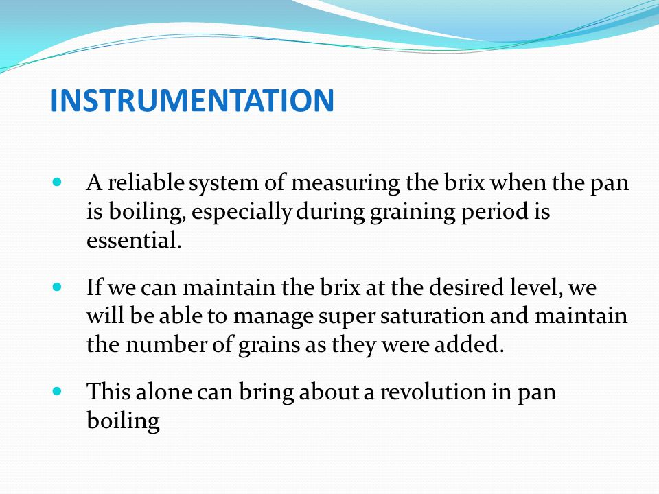 INSTRUMENTATION A reliable system of measuring the brix when the pan is boiling, especially during graining period is essential.
