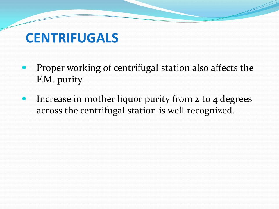 CENTRIFUGALS Proper working of centrifugal station also affects the F.M. purity.
