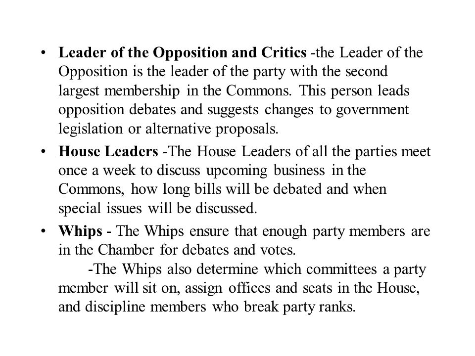 Leader of the Opposition and Critics -the Leader of the Opposition is the leader of the party with the second largest membership in the Commons. This person leads opposition debates and suggests changes to government legislation or alternative proposals.