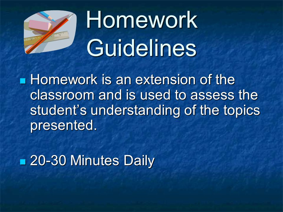Homework Guidelines Homework is an extension of the classroom and is used to assess the student's understanding of the topics presented.