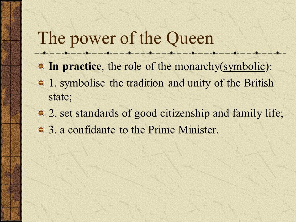 The power of the Queen In practice, the role of the monarchy(symbolic): 1. symbolise the tradition and unity of the British state;