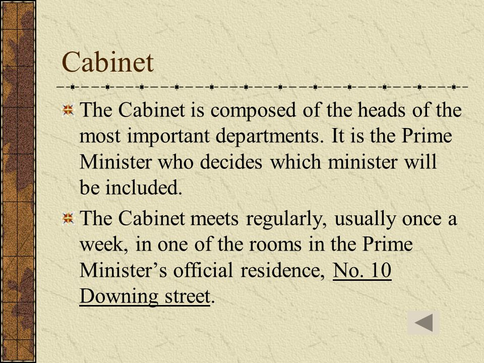 Cabinet The Cabinet is composed of the heads of the most important departments. It is the Prime Minister who decides which minister will be included.
