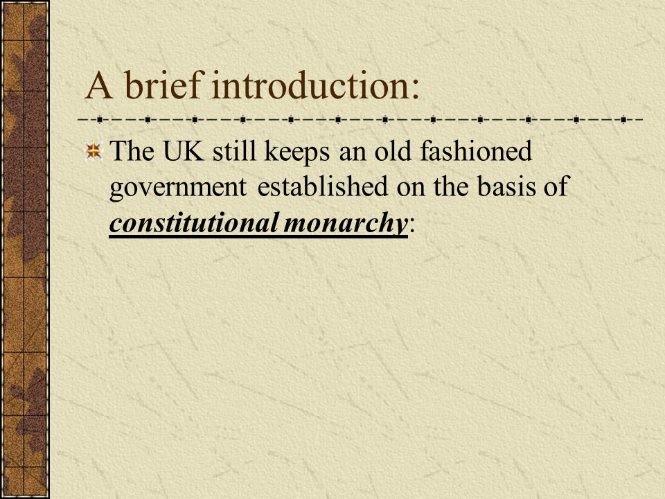 A brief introduction: The UK still keeps an old fashioned government established on the basis of constitutional monarchy: