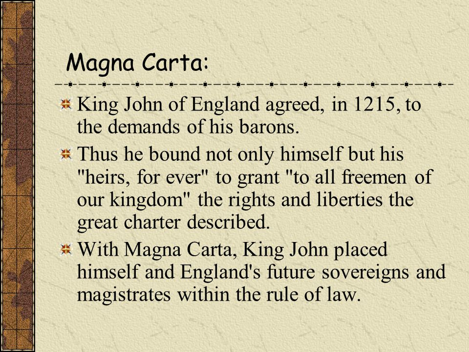 Magna Carta: King John of England agreed, in 1215, to the demands of his barons.