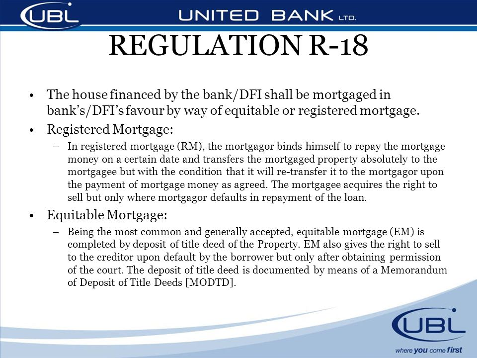 REGULATION R-18 The house financed by the bank/DFI shall be mortgaged in bank's/DFI's favour by way of equitable or registered mortgage.