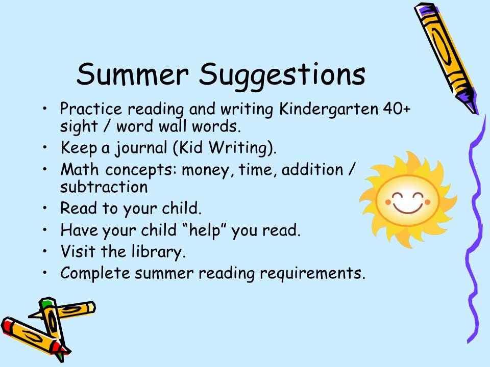 Summer Suggestions Practice reading and writing Kindergarten 40+ sight / word wall words. Keep a journal (Kid Writing).