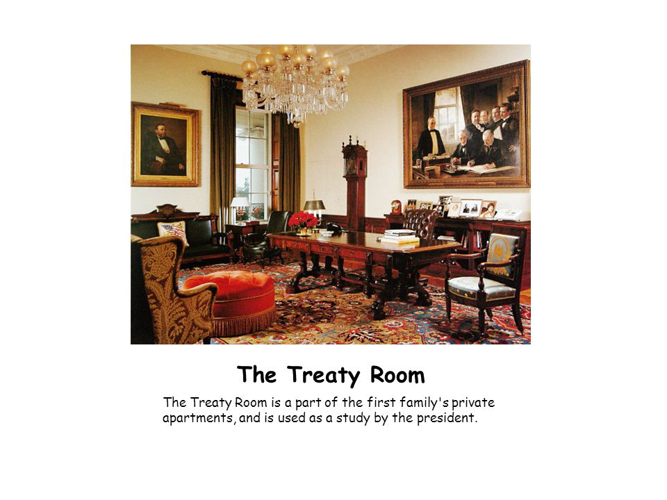 The Treaty Room The Treaty Room is a part of the first family s private apartments, and is used as a study by the president.