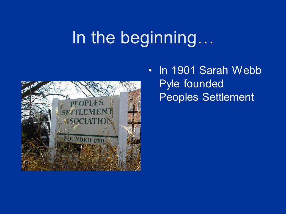 In the beginning… In 1901 Sarah Webb Pyle founded Peoples Settlement