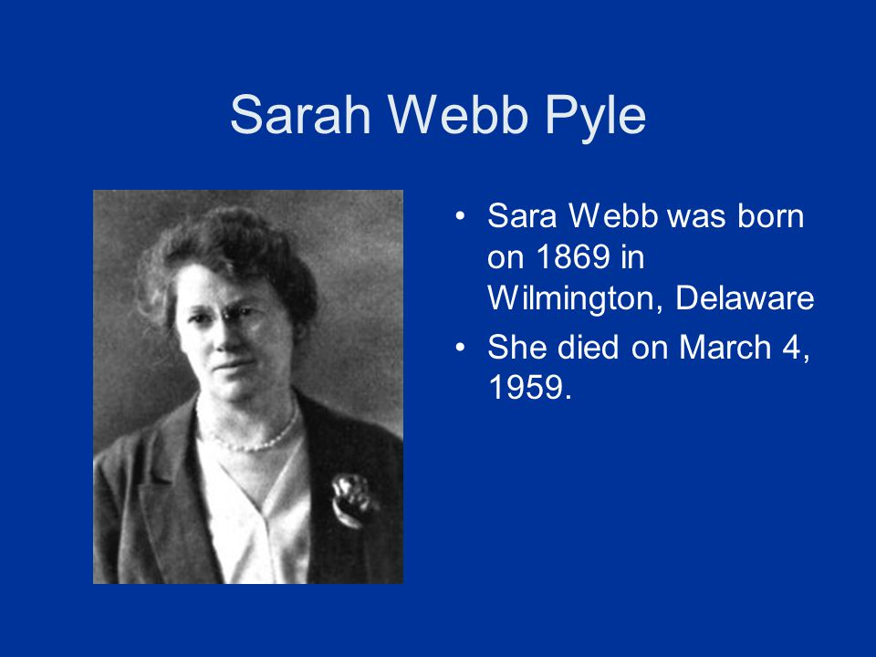 Sarah Webb Pyle Sara Webb was born on 1869 in Wilmington, Delaware