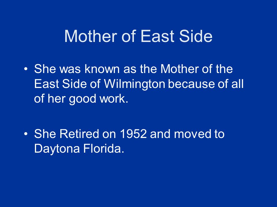 Mother of East Side She was known as the Mother of the East Side of Wilmington because of all of her good work.