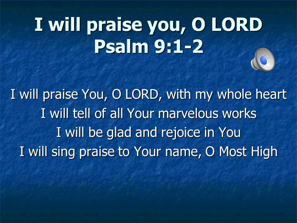 I will praise you, O LORD Psalm 9:1-2