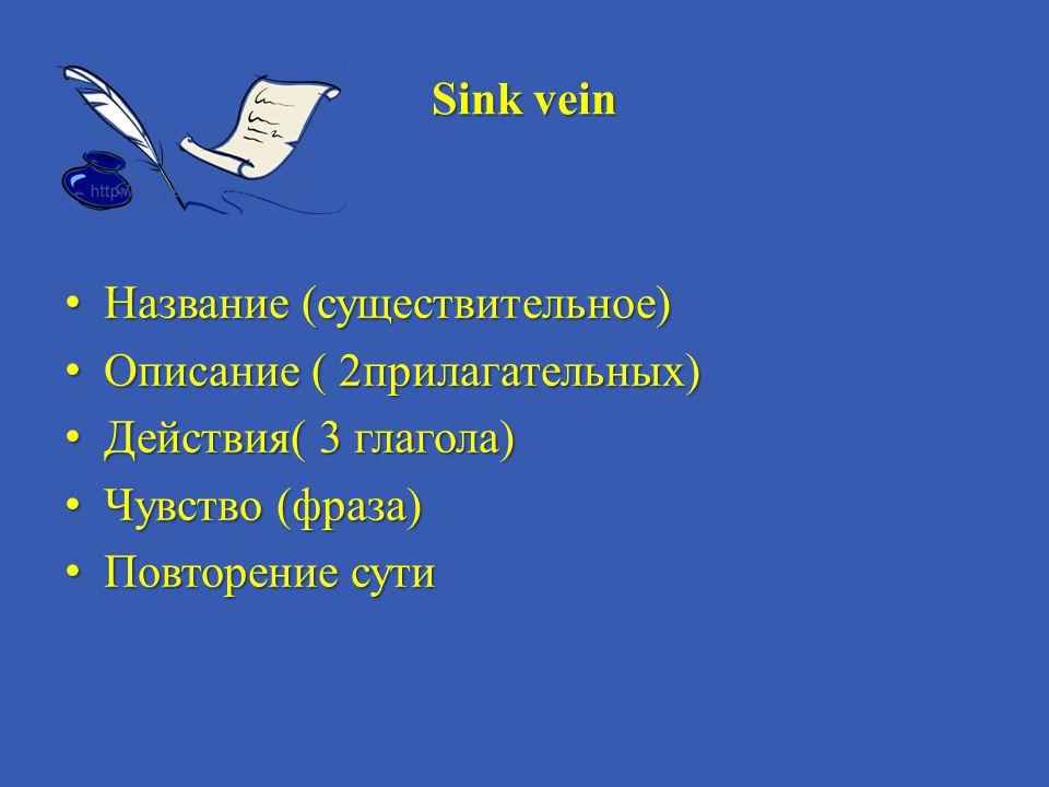 Sink vein Название (существительное) Описание ( 2прилагательных) Действия( 3 глагола) Чувство (фраза)