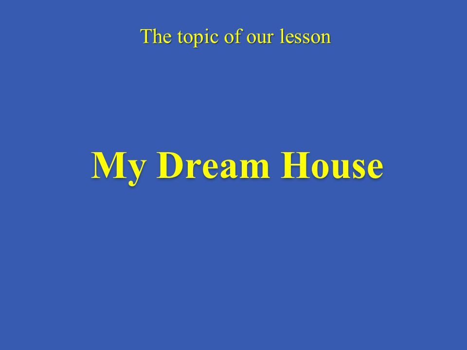The topic of our lesson My Dream House