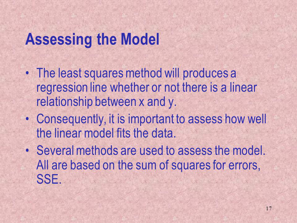 Assessing the Model The least squares method will produces a regression line whether or not there is a linear relationship between x and y.