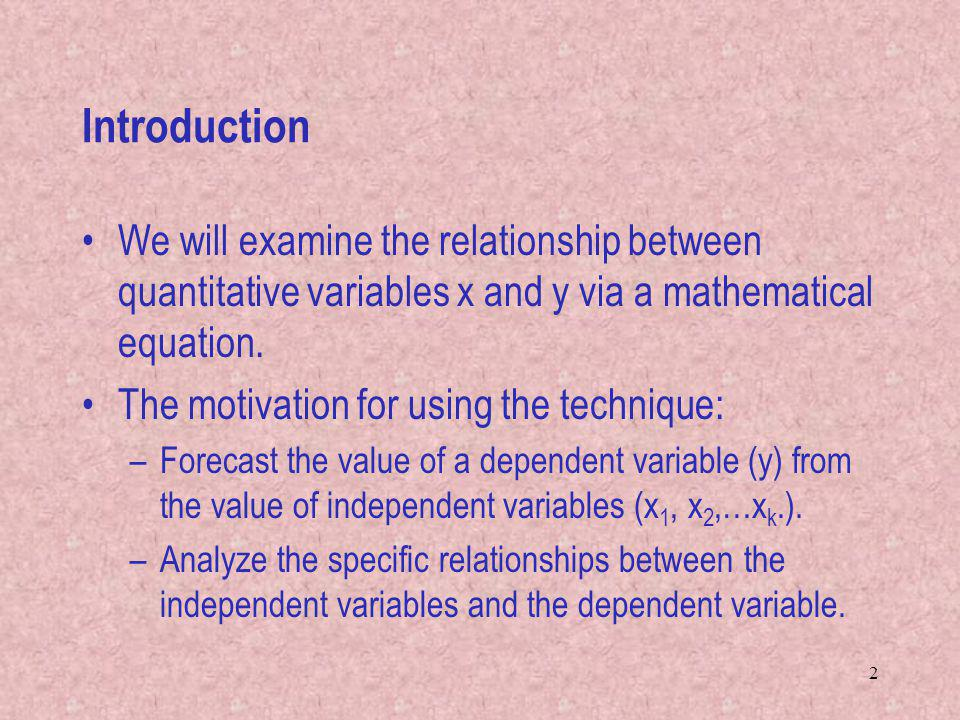 Introduction We will examine the relationship between quantitative variables x and y via a mathematical equation.