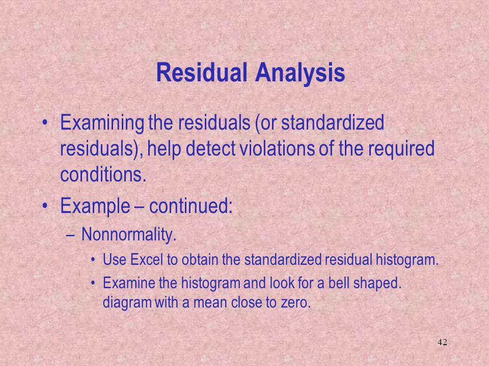 Residual Analysis Examining the residuals (or standardized residuals), help detect violations of the required conditions.