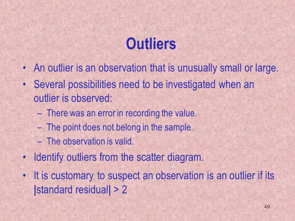 Outliers An outlier is an observation that is unusually small or large. Several possibilities need to be investigated when an outlier is observed: