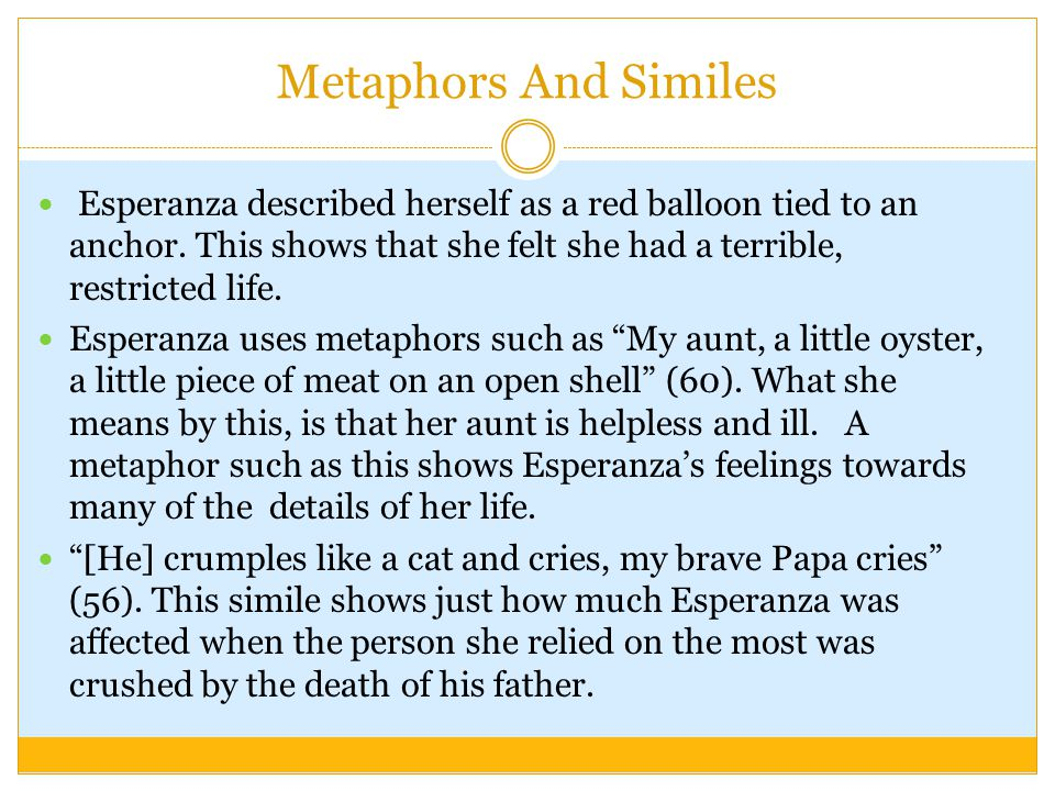 Metaphors And Similes Esperanza described herself as a red balloon tied to an anchor. This shows that she felt she had a terrible, restricted life.