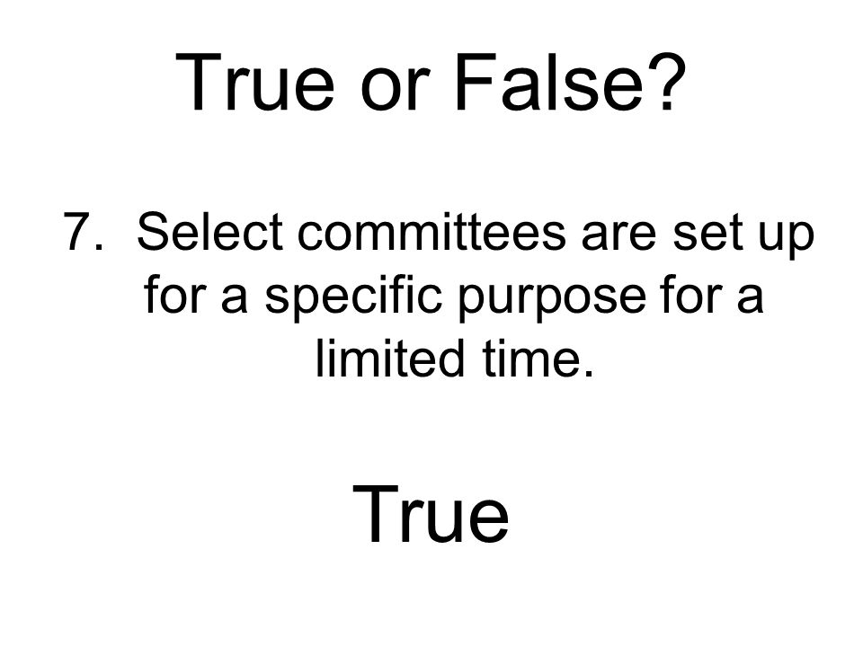 True or False 7. Select committees are set up for a specific purpose for a limited time. True