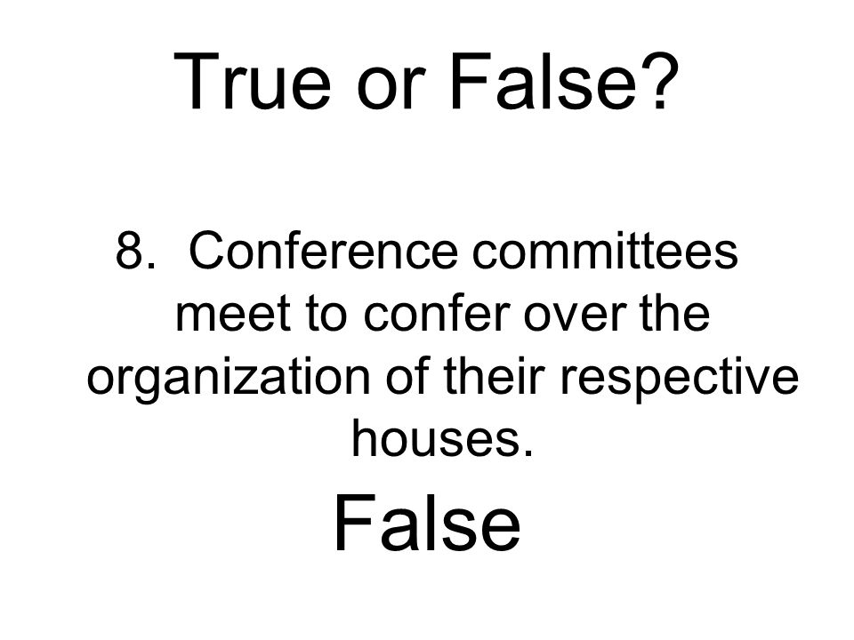True or False 8. Conference committees meet to confer over the organization of their respective houses.