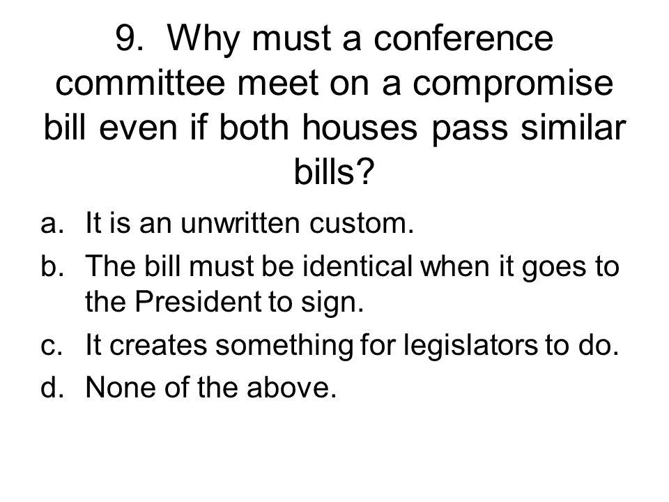 9. Why must a conference committee meet on a compromise bill even if both houses pass similar bills