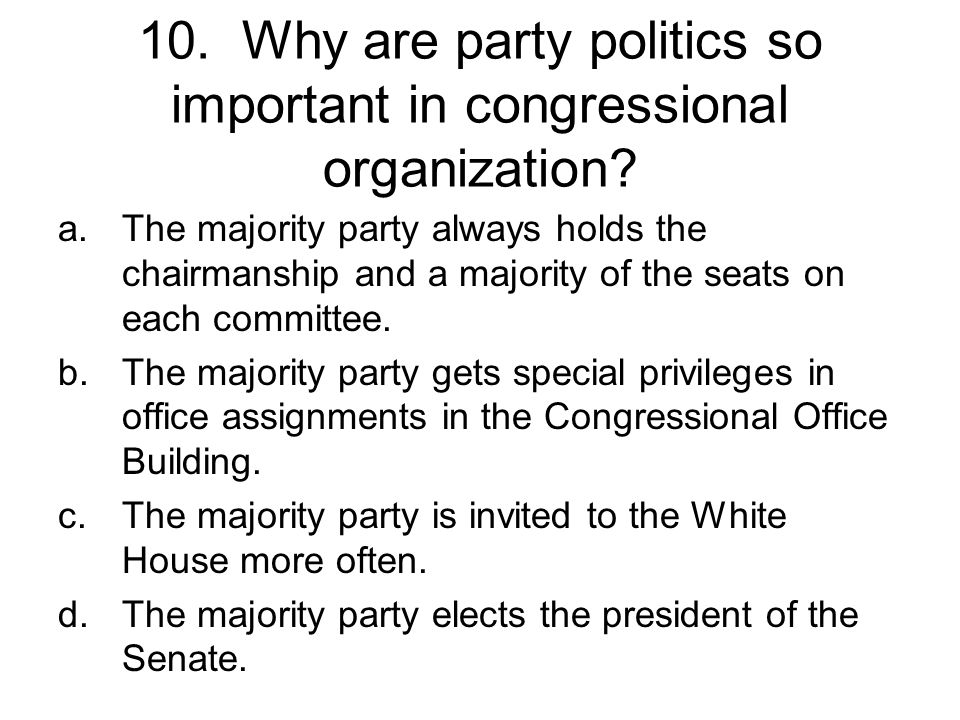 10. Why are party politics so important in congressional organization