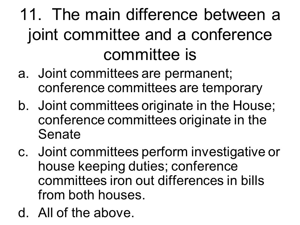 11. The main difference between a joint committee and a conference committee is