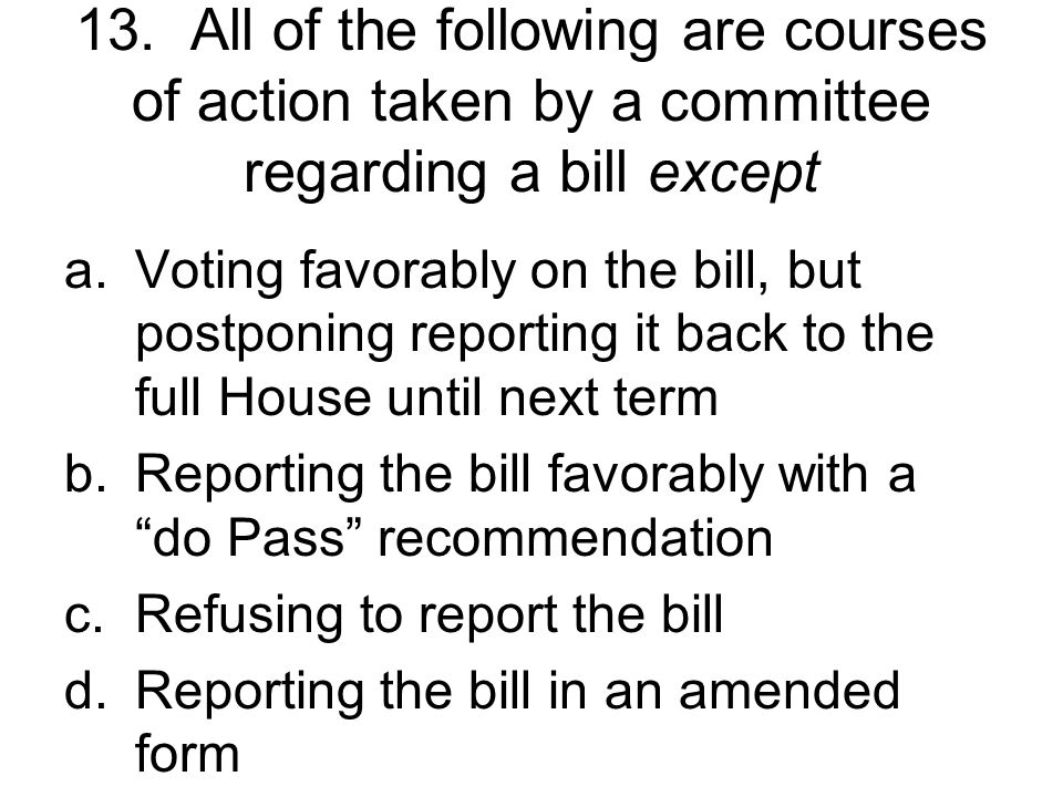 13. All of the following are courses of action taken by a committee regarding a bill except