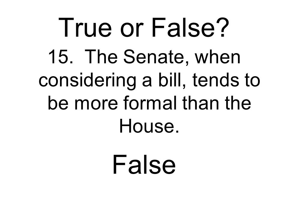 True or False. 15. The Senate, when considering a bill, tends to be more formal than the House.