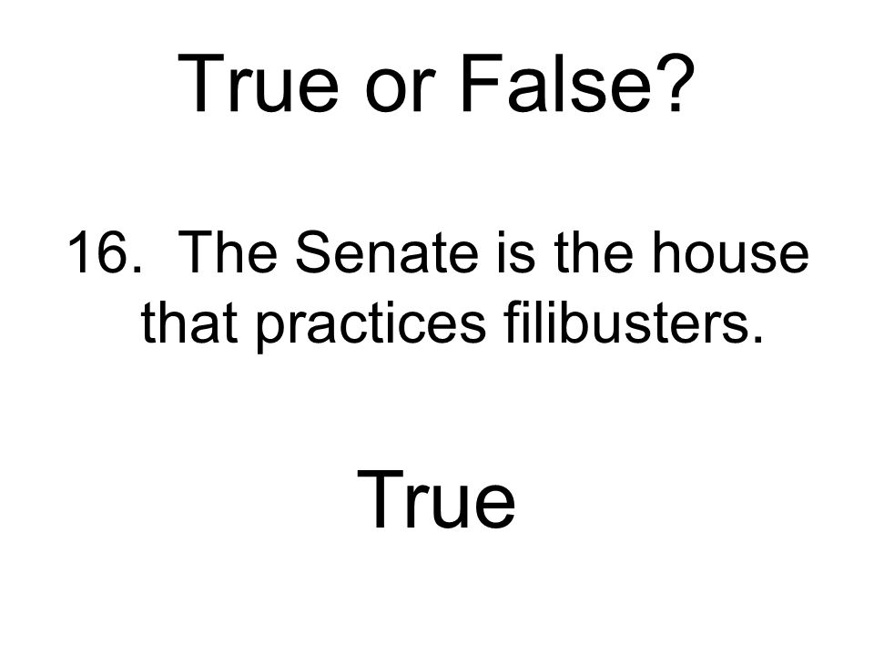 16. The Senate is the house that practices filibusters.