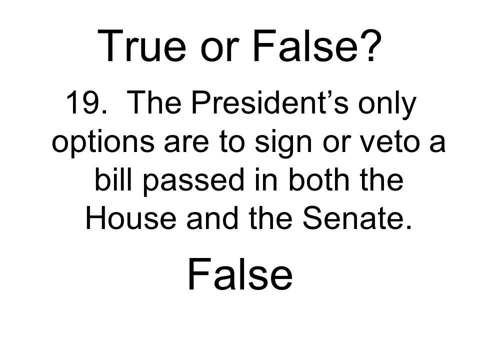 True or False 19. The President's only options are to sign or veto a bill passed in both the House and the Senate.