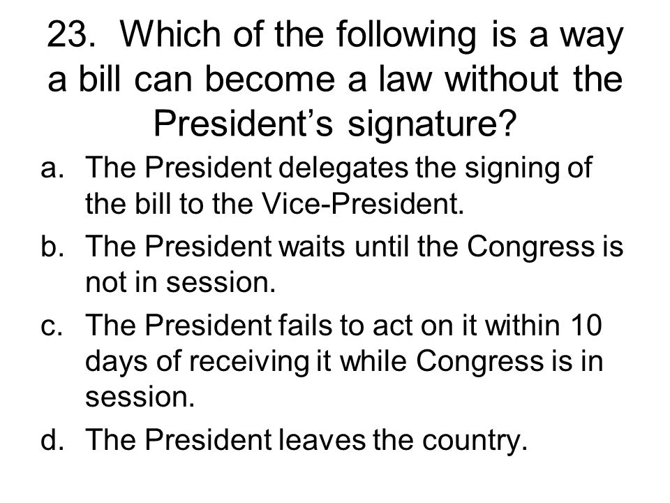23. Which of the following is a way a bill can become a law without the President's signature
