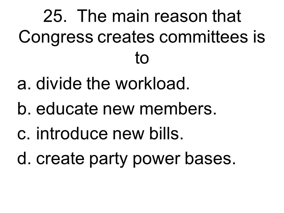 25. The main reason that Congress creates committees is to