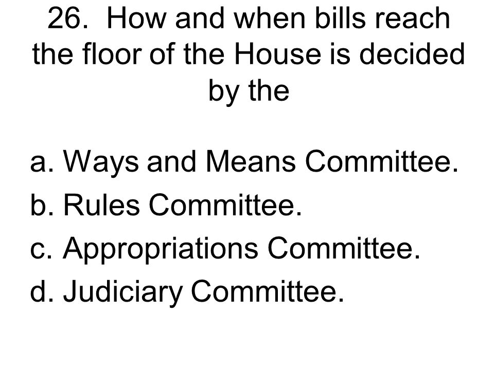 26. How and when bills reach the floor of the House is decided by the