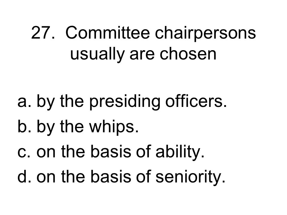 27. Committee chairpersons usually are chosen
