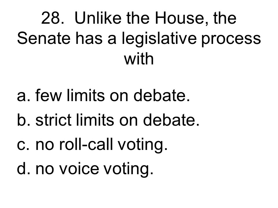 28. Unlike the House, the Senate has a legislative process with