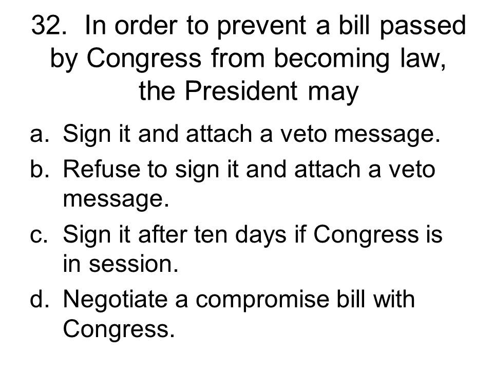 32. In order to prevent a bill passed by Congress from becoming law, the President may