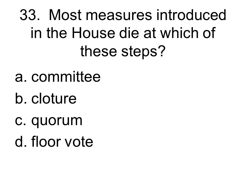 33. Most measures introduced in the House die at which of these steps
