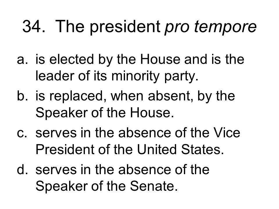 34. The president pro tempore